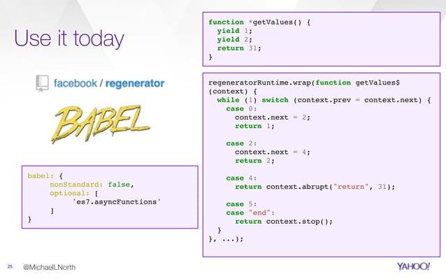 Use it today 25 @MichaelLNorth babel: { nonStandard: false, optional: [ 'es7.asyncFunctions' ] } regeneratorRuntime.wrap(f...