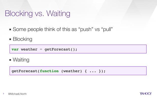 "Blocking vs. Waiting 3 ▪ Some people think of this as ""push"" vs ""pull"" @MichaelLNorth var weather = getForecast(); getFore..."
