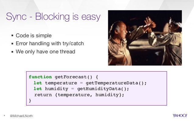Sync - Blocking is easy 4 ▪ Code is simple  ▪ Error handling with try/catch  ▪ We only have one thread @MichaelLNorth func...