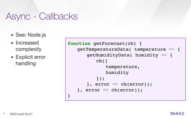 Async - Callbacks 5 ▪ See: Node.js  ▪ Increased complexity  ▪ Explicit error handling @MichaelLNorth function getForecast(...