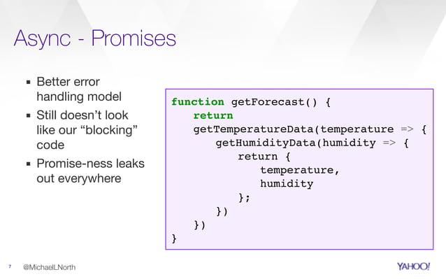 "Async - Promises 7 ▪ Better error handling model  ▪ Still doesn't look like our ""blocking"" code  ▪ Promise-ness leaks out ..."