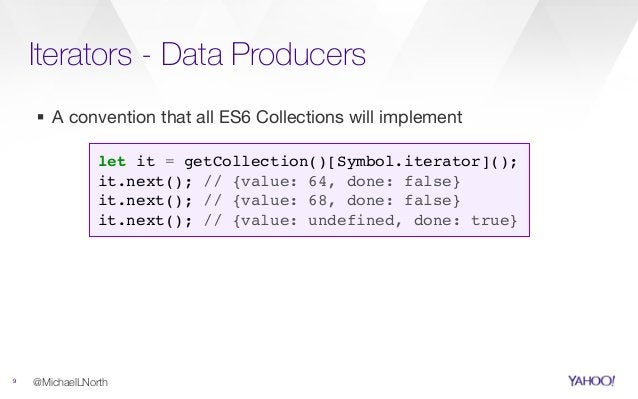 Iterators - Data Producers 9 ▪ A convention that all ES6 Collections will implement @MichaelLNorth let it = getCollection(...