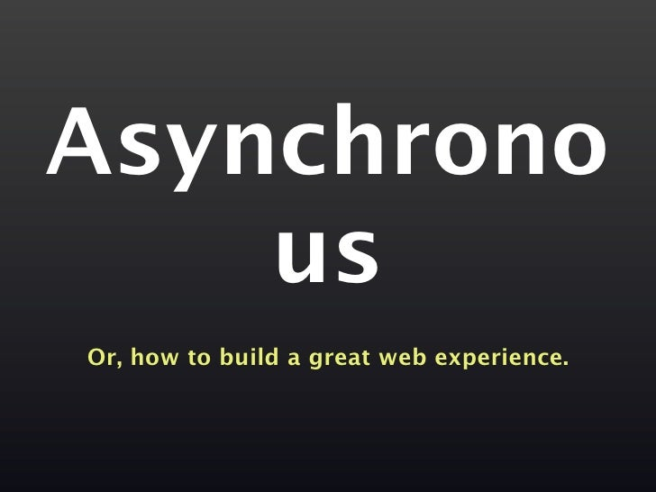 Asynchrono     us Or, how to build a great web experience.