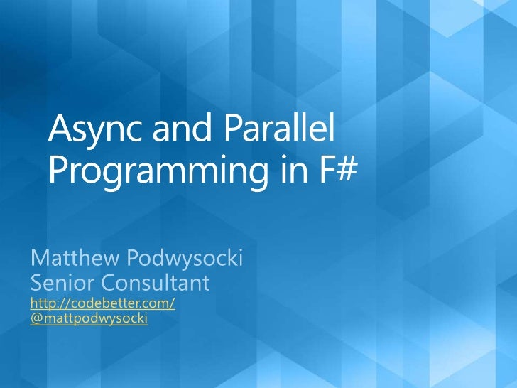 Async and Parallel Programming in F#<br />Matthew Podwysocki<br />Senior Consultant<br />http://codebetter.com/<br />@matt...