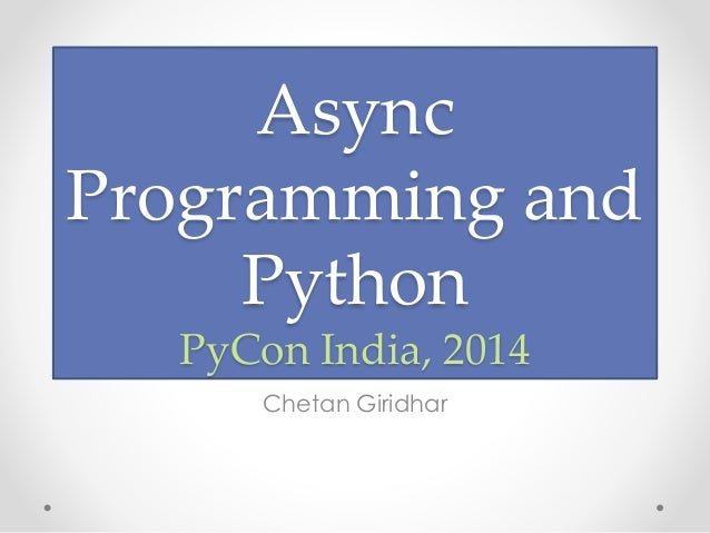 Async  Programming and  Python  PyCon India, 2014  Chetan Giridhar