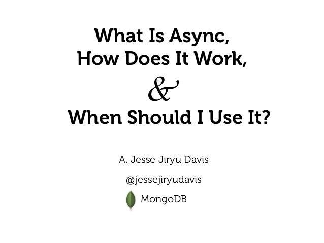 What Is Async, How Does It Work, A. Jesse Jiryu Davis  @jessejiryudavis  MongoDB When Should I Use It? &