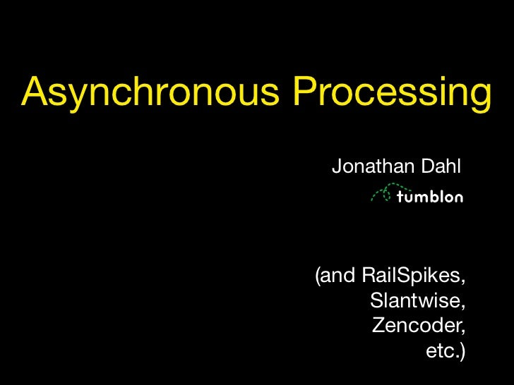Asynchronous Processing                Jonathan Dahl                   (and RailSpikes,                     Slantwise,    ...