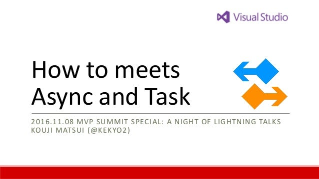How to meets Async and Task 2016.11.08 MVP SUMMIT SPECIAL: A NIGHT OF LIGHTNING TALKS KOUJI MATSUI (@KEKYO2)