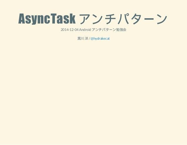 AsyncTask アンチパターン  2014-12-04 Android アンチパターン勉強会  黒川 洋 / @hydrakecat