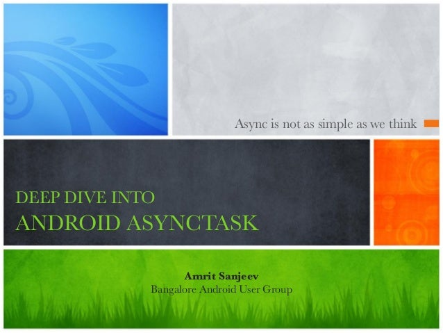 Async is not as simple as we think DEEP DIVE INTO ANDROID ASYNCTASK Amrit Sanjeev Bangalore Android User Group