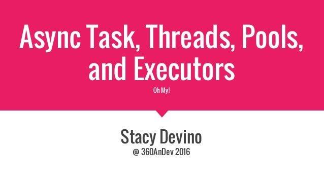 Async Task, Threads, Pools, and ExecutorsOh My! Stacy Devino @ 360AnDev 2016