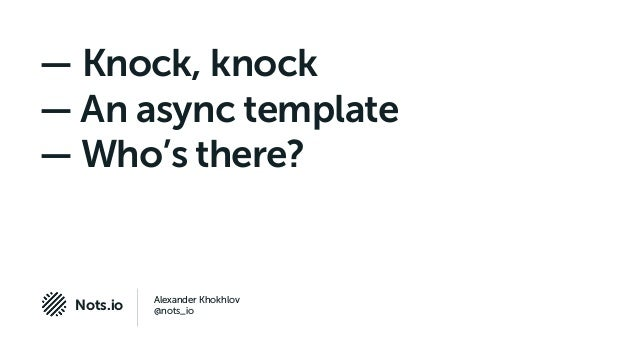 Alexander Khokhlov @nots_ioNots.io — Knock, knock — An async template — Who's there?