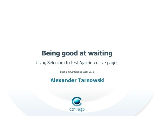 Being good at waitingUsing Selenium to test Ajax-intensive pages            Selenium Conference, April 2012       Alexande...