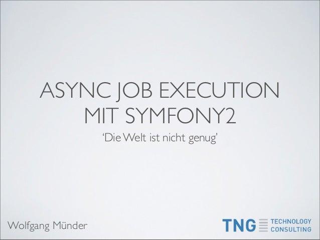 ASYNC JOB EXECUTION         MIT SYMFONY2                  'Die Welt ist nicht genug'Wolfgang Münder