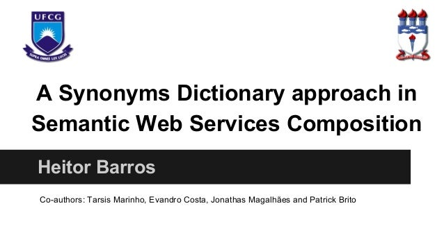 A Synonyms Dictionary approach in Semantic Web Services Composition Heitor Barros Co-authors: Tarsis Marinho, Evandro Cost...