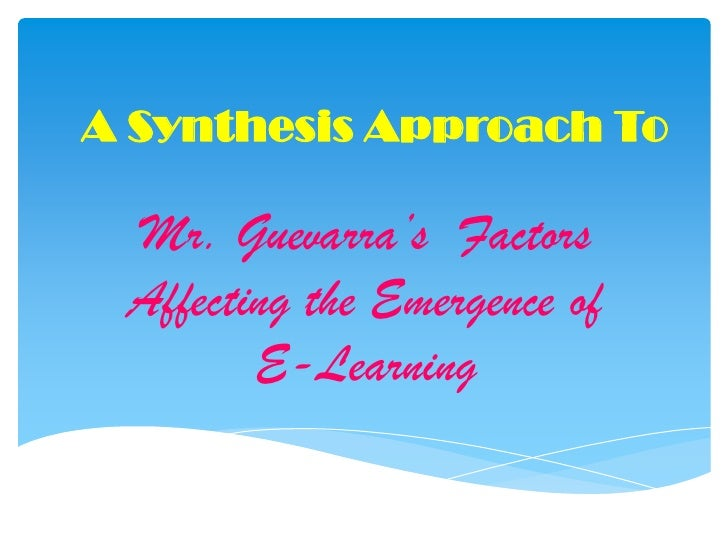 A Synthesis Approach To<br />Mr. Guevarra's  Factors Affecting the Emergence of E-Learning<br />