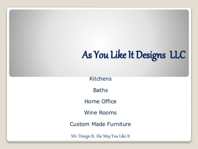 As You Like It Designs LLC Kitchens Baths Home Office Wine Rooms Custom Made Furniture We Design It, the Way You Like It
