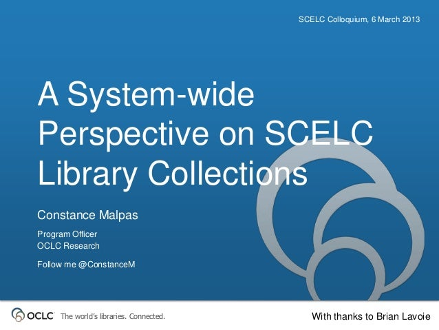 SCELC Colloquium, 6 March 2013A System-widePerspective on SCELCLibrary CollectionsConstance MalpasProgram OfficerOCLC Rese...