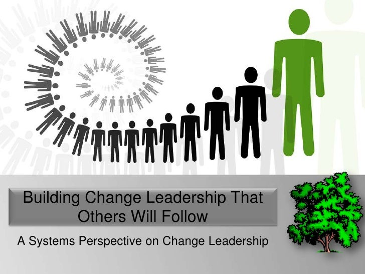 Building Change Leadership That        Others Will FollowA Systems Perspective on Change Leadership