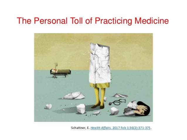 The Personal Toll of Practicing Medicine Schattner, E. Health Affairs. 2017 Feb 1;36(2):371-375.