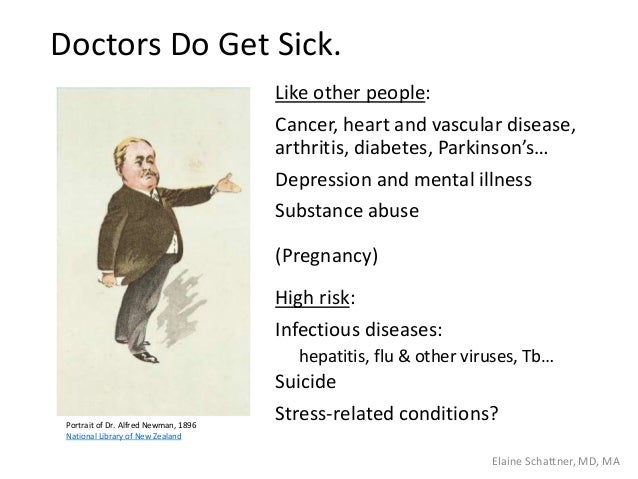 Doctors Do Get Sick. Like other people: Cancer, heart and vascular disease, arthritis, diabetes, Parkinson's… Depression a...