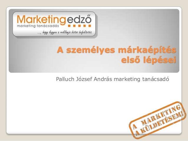 A személyes márkaépítés            első lépéseiPalluch József András marketing tanácsadó