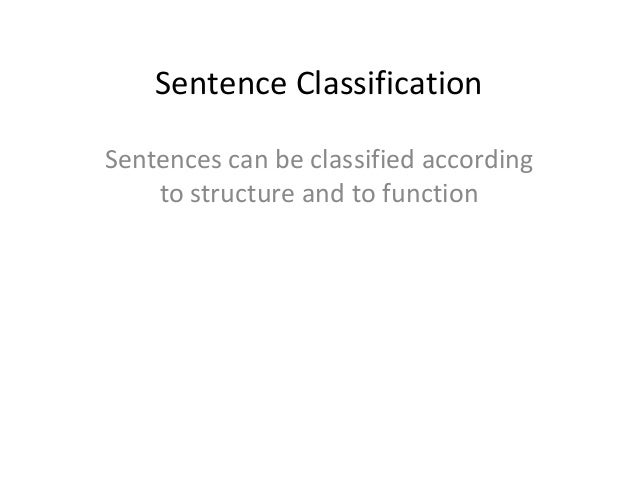 Sentence Classification Sentences can be classified according to structure and to function