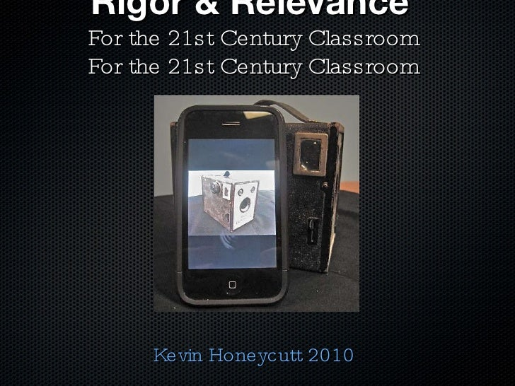 Rigor & Relevance   For the 21st Century Classroom For the 21st Century Classroom Kevin Honeycutt 2010
