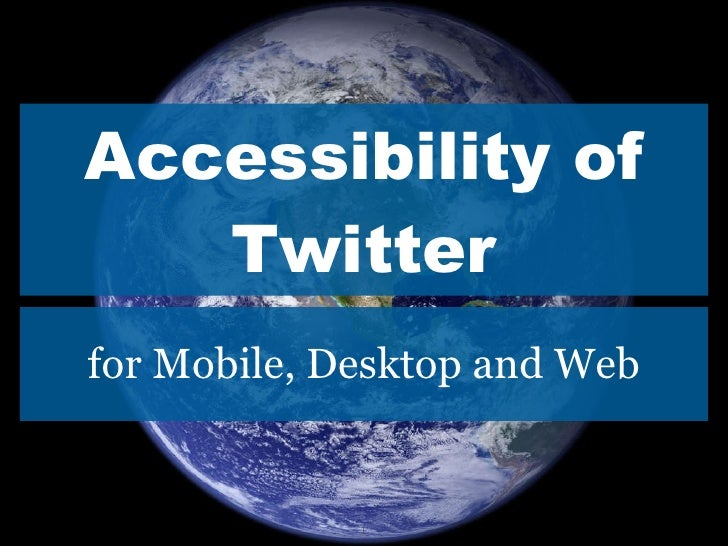 Accessibility of Twitter <ul><li>for Mobile, Desktop and Web </li></ul>