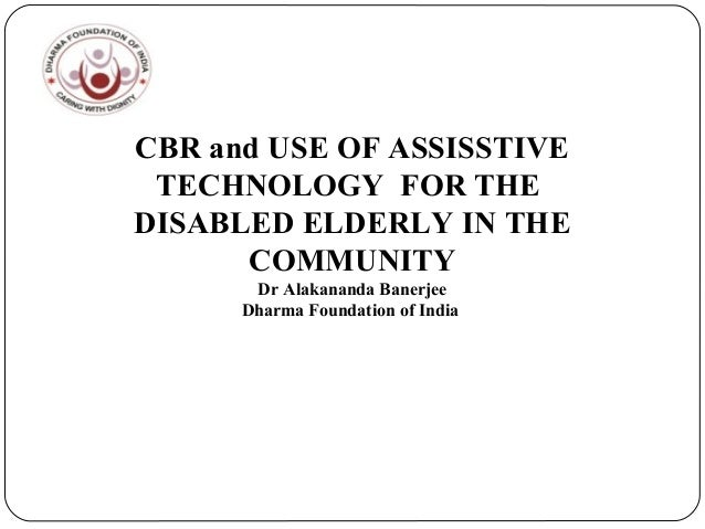 CBR and USE OF ASSISSTIVE TECHNOLOGY FOR THE DISABLED ELDERLY IN THE COMMUNITY Dr Alakananda Banerjee Dharma Foundation of...