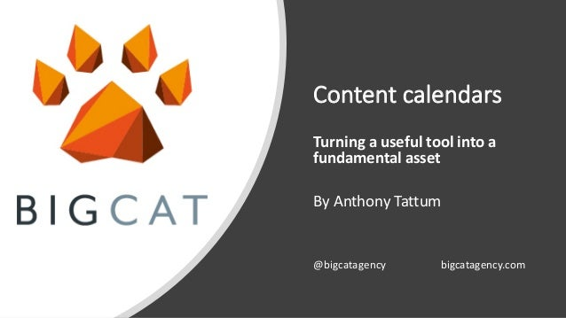 Content calendars Turning a useful tool into a fundamental asset By Anthony Tattum @bigcatagency bigcatagency.com