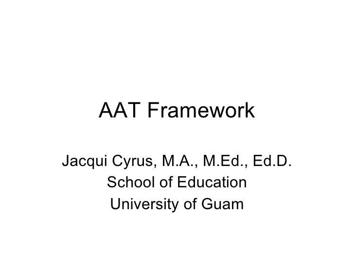 AAT Framework Jacqui Cyrus, M.A., M.Ed., Ed.D. School of Education University of Guam