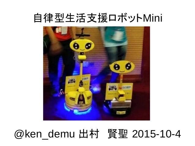 自律型生活支援ロボットMini @ken_demu 出村 賢聖 2015-10-4