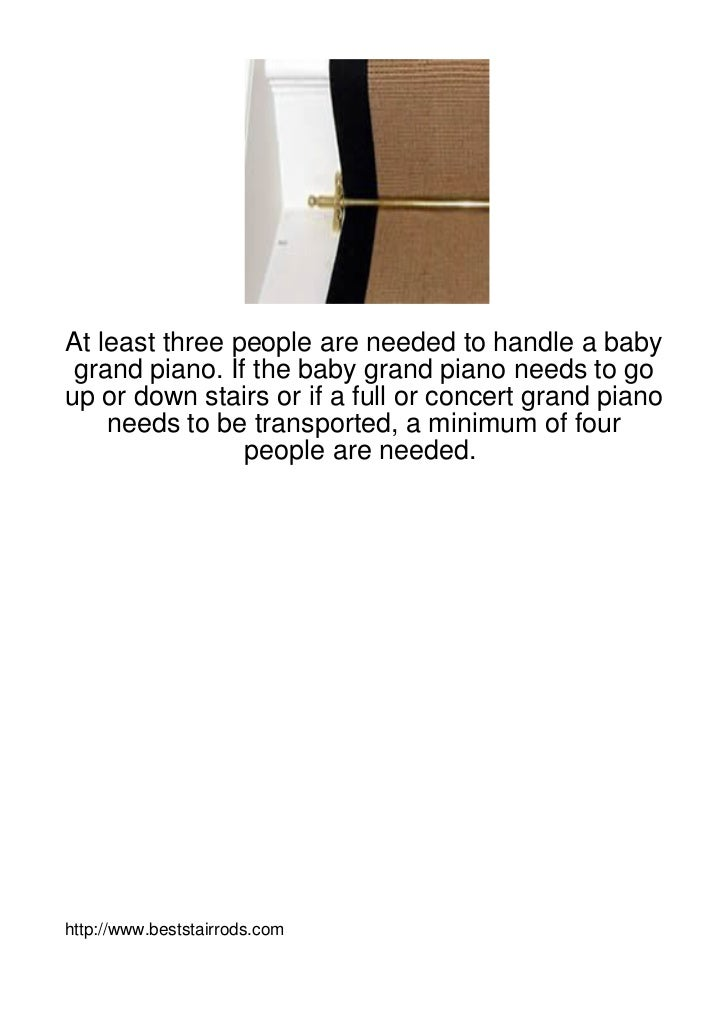 At least three people are needed to handle a baby grand piano. If the baby grand piano needs to goup or down stairs or if ...