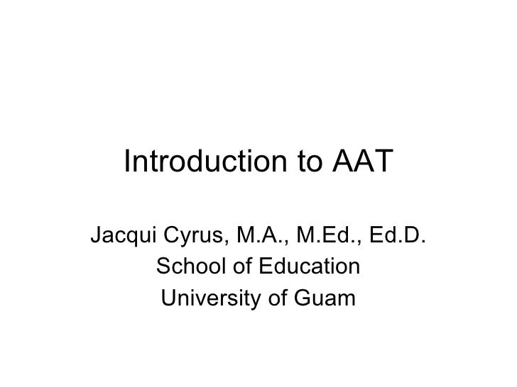Introduction to AAT Jacqui Cyrus, M.A., M.Ed., Ed.D. School of Education University of Guam