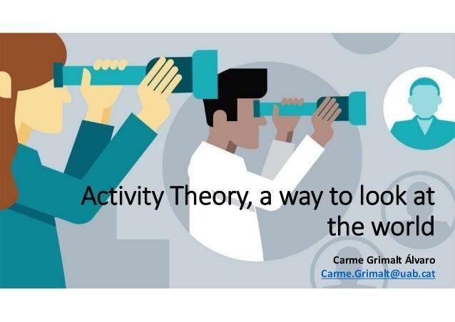 Activity Theory, a way to look at the world Carme Grimalt Álvaro Carme.Grimalt@uab.cat