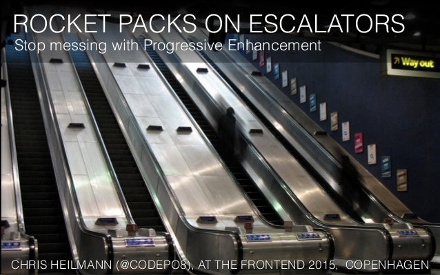 ROCKET PACKS ON ESCALATORS CHRIS HEILMANN (@CODEPO8), AT THE FRONTEND 2015, COPENHAGEN Stop messing with Progressive Enhan...