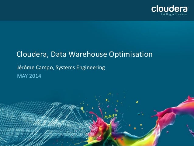 Cloudera, Data Warehouse Optimisation  Jérôme Campo, Systems Engineering  MAY 2014