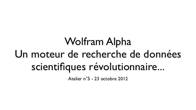 Wolfram AlphaUn moteur de recherche de données   scientifiques révolutionnaire...          Atelier n°5 - 23 octobre 2012