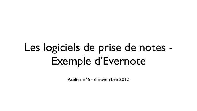 Les logiciels de prise de notes -      Exemple d'Evernote         Atelier n°6 - 6 novembre 2012