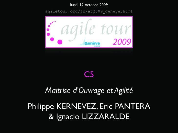 lundi 12 octobre 2009     agiletour.org/fr/at2009_geneve.html                         C5     Maitrise d'Ouvrage et Agilité...