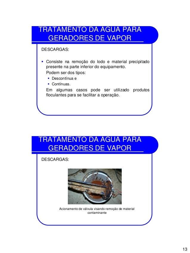 13 TRATAMENTO DA ÁGUA PARA GERADORES DE VAPOR DESCARGAS:  Consiste na remoção do lodo e material precipitado presente na ...