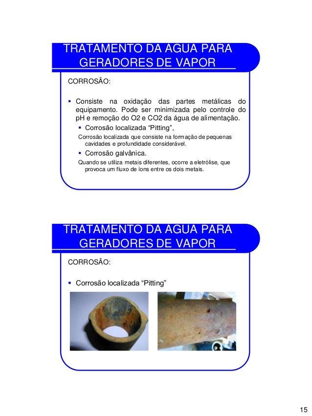 15 TRATAMENTO DA ÁGUA PARA GERADORES DE VAPOR CORROSÃO:  Consiste na oxidação das partes metálicas do equipamento. Pode s...