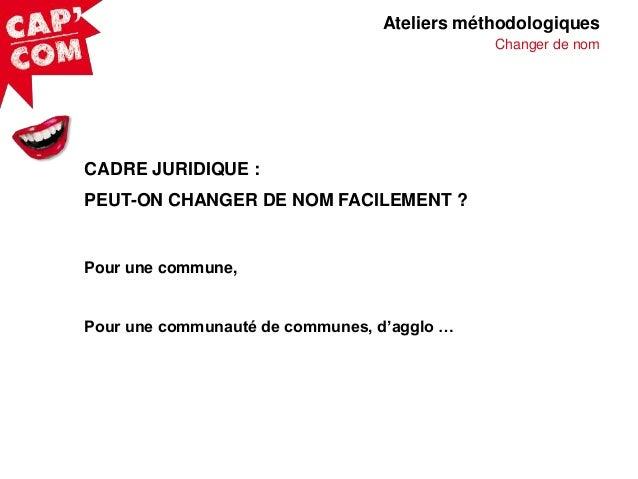 Ateliers méthodologiques Changer de nom  CADRE JURIDIQUE : PEUT-ON CHANGER DE NOM FACILEMENT ?  Pour une commune,  Pour un...