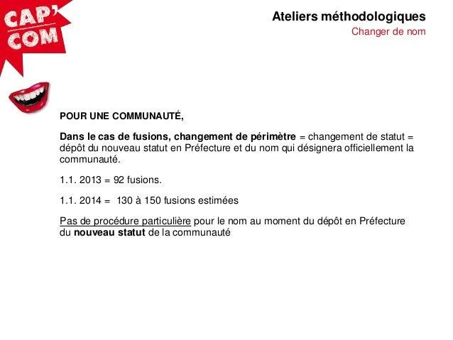 Ateliers méthodologiques Changer de nom  POUR UNE COMMUNAUTÉ,  Dans le cas de fusions, changement de périmètre = changemen...
