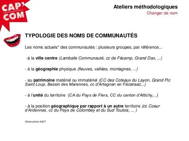 Ateliers méthodologiques Changer de nom  TYPOLOGIE DES NOMS DE COMMUNAUTÉS Les noms actuels* des communautés : plusieurs g...