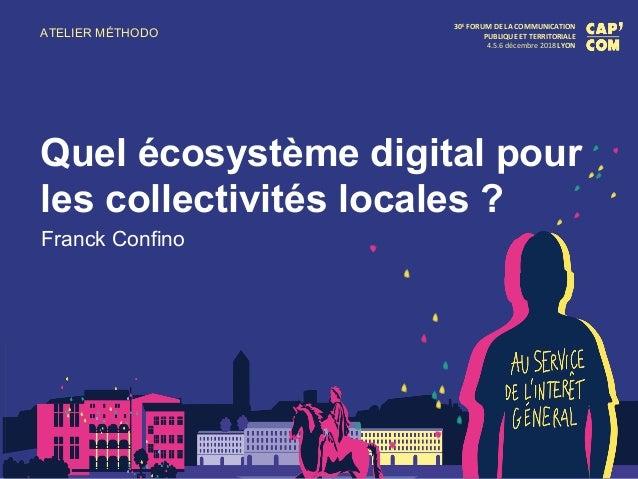 ATELIER MÉTHODO 30E FORUM DE LA COMMUNICATION PUBLIQUE ET TERRITORIALE 4.5.6 décembre 2018 LYON Quel écosystème digital po...