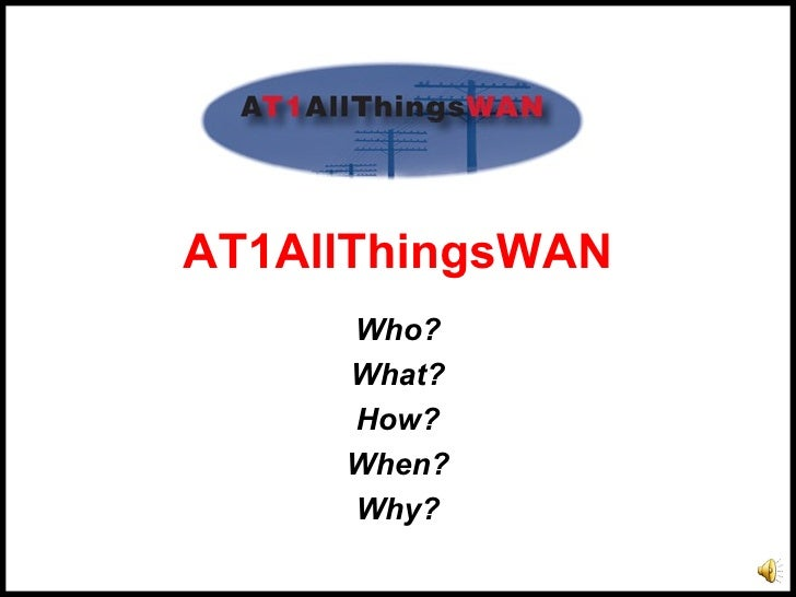 AT1AllThingsWAN      Who?      What?      How?      When?      Why?