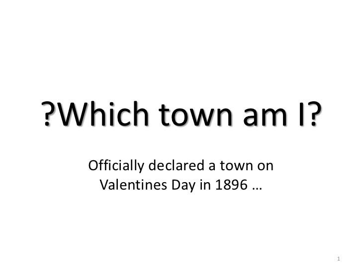 ?Which town am I?<br />Officially declared a town on Valentines Day in 1896 …<br />1<br />