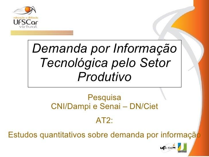 Demanda por Informação Tecnológica  pelo   S etor  P rodutivo Pesquisa CNI/Dampi e Senai – DN/Ciet AT2 : E studos quantita...